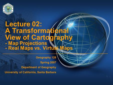Lecture 02: A Transformational View of Cartography - Map Projections - Real Maps vs. Virtual Maps Geography 128 Spring 2007 Department of Geography University.