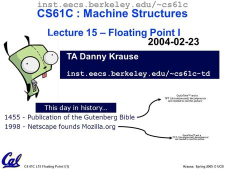 CS 61C L15 Floating Point I (1) Krause, Spring 2005 © UCB This day in history… TA Danny Krause inst.eecs.berkeley.edu/~cs61c-td inst.eecs.berkeley.edu/~cs61c.