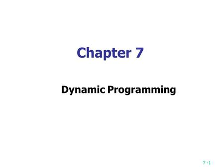 7 -1 Chapter 7 Dynamic Programming. 7 -2 Fibonacci Sequence Fibonacci sequence: 0, 1, 1, 2, 3, 5, 8, 13, 21, … F i = i if i  1 F i = F i-1 + F i-2 if.