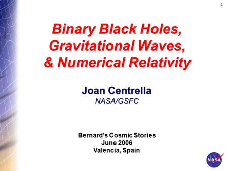 1 Binary Black Holes, Gravitational Waves, & Numerical Relativity Joan Centrella NASA/GSFC Bernard's Cosmic Stories June 2006 Valencia, Spain.