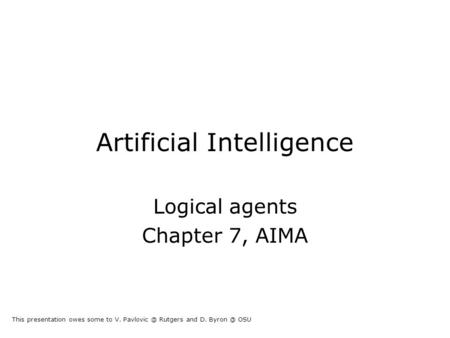 Artificial Intelligence Logical agents Chapter 7, AIMA This presentation owes some to V. Rutgers and D. OSU.