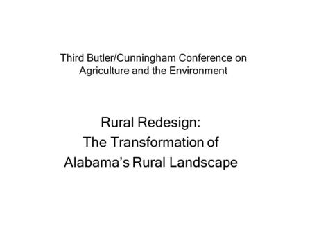 Third Butler/Cunningham Conference on Agriculture and the Environment Rural Redesign: The Transformation of Alabama's Rural Landscape.