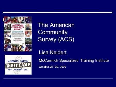 The American Community Survey (ACS) Lisa Neidert McCormick Specialized Training Institute October 28 -30, 2009.