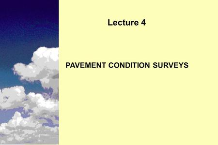 PAVEMENT CONDITION SURVEYS Lecture 4. Instructional Objectives n Need for condition surveys n Collection methodologies n Four basic types of condition.