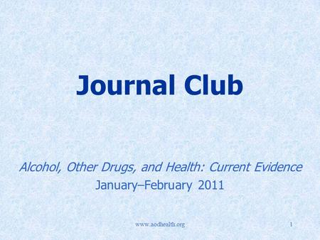 Www.aodhealth.org1 Journal Club Alcohol, Other Drugs, and Health: Current Evidence January–February 2011.