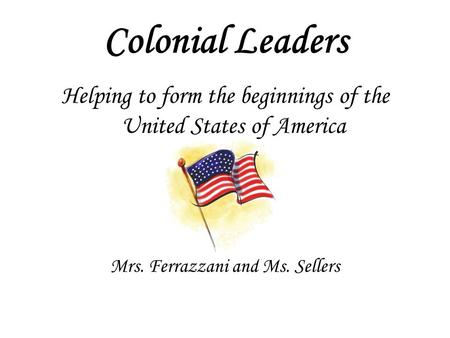 Colonial Leaders Helping to form the beginnings of the United States of America Mrs. Ferrazzani and Ms. Sellers.