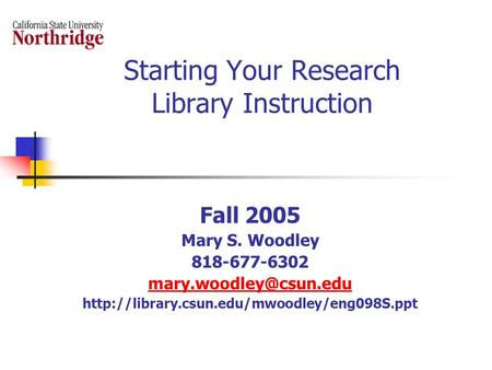 Starting Your Research Library Instruction Fall 2005 Mary S. Woodley 818-677-6302