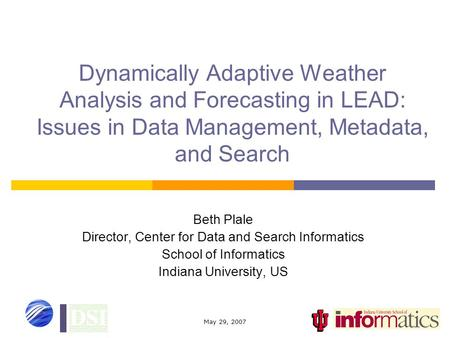 May 29, 2007 Dynamically Adaptive Weather Analysis and Forecasting in LEAD: Issues in Data Management, Metadata, and Search Beth Plale Director, Center.