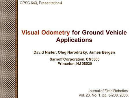 Visual Odometry for Ground Vehicle Applications David Nister, Oleg Naroditsky, James Bergen Sarnoff Corporation, CN5300 Princeton, NJ 08530 CPSC 643, Presentation.