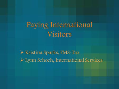 Paying International Visitors  Kristina Sparks, FMS-Tax  Lynn Schoch, International Services.