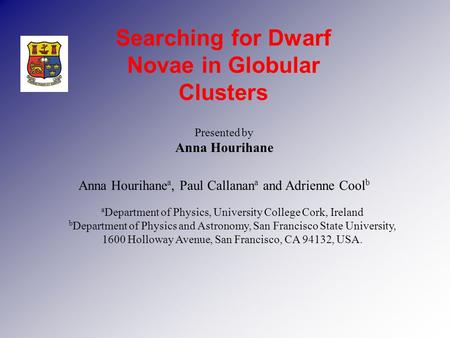 Presented by Anna Hourihane Searching for Dwarf Novae in Globular Clusters Anna Hourihane a, Paul Callanan a and Adrienne Cool b a Department of Physics,