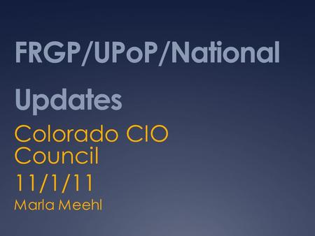 FRGP/UPoP/National Updates Colorado CIO Council 11/1/11 Marla Meehl.
