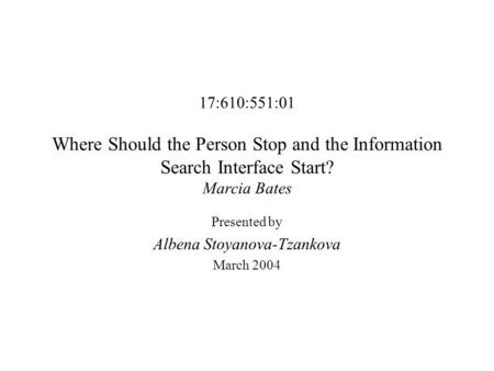 17:610:551:01 Where Should the Person Stop and the Information Search Interface Start? Marcia Bates Presented by Albena Stoyanova-Tzankova March 2004.