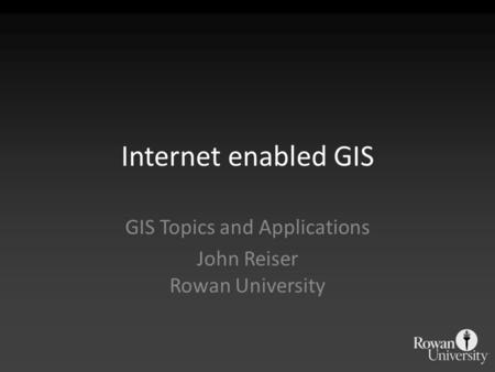 Internet enabled GIS GIS Topics and Applications John Reiser Rowan University.