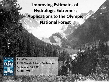 Improving Estimates of Hydrologic Extremes: Applications to the Olympic National Forest Ingrid Tohver PNW Climate Science Conference September 14, 2011.