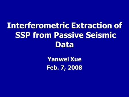 Interferometric Extraction of SSP from Passive Seismic Data Yanwei Xue Feb. 7, 2008.