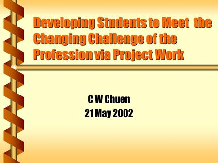 Developing Students to Meet the Changing Challenge of the Profession via Project Work C W Chuen 21 May 2002.