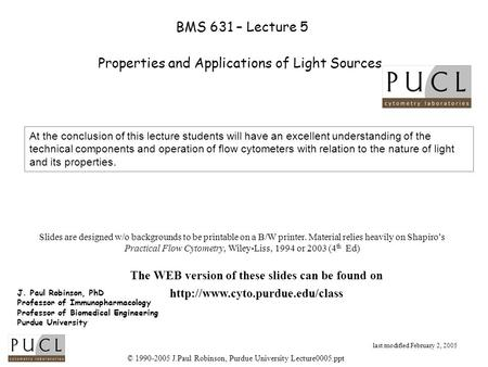 © 1990-2005 J.Paul Robinson, Purdue University Lecture0005.ppt BMS 631 – Lecture 5 Properties and Applications of Light Sources J. Paul Robinson, PhD Professor.