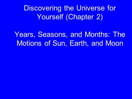 Discovering the Universe for Yourself (Chapter 2) Years, Seasons, and Months: The Motions of Sun, Earth, and Moon.