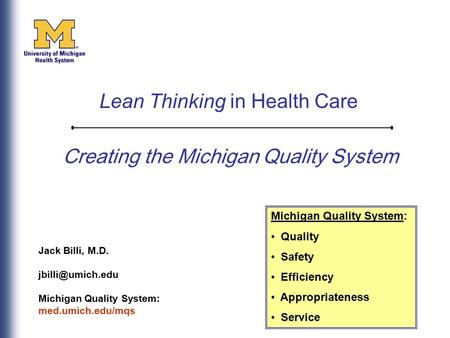 Creating the Michigan Quality System Jack Billi, M.D. Michigan Quality System: med.umich.edu/mqs Michigan Quality System: Quality Safety.