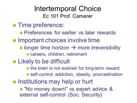 Intertemporal Choice Ec 101 Prof. Camerer Time preference: Preferences for earlier vs later rewards Important choices involve time longer time horizon.