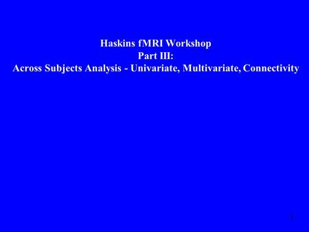 1 Haskins fMRI Workshop Part III: Across Subjects Analysis - Univariate, Multivariate, Connectivity.