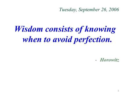 1 Tuesday, September 26, 2006 Wisdom consists of knowing when to avoid perfection. -Horowitz.