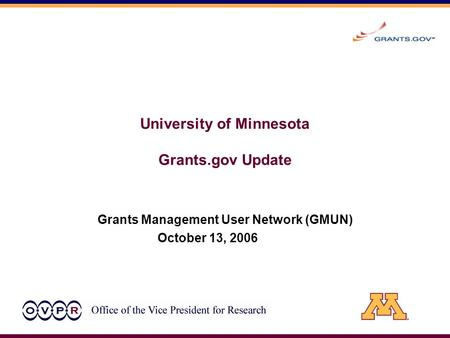 University of Minnesota Grants.gov Update Grants Management User Network (GMUN) October 13, 2006.