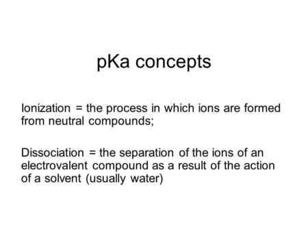 PKa concepts Ionization = the process in which ions are formed from neutral compounds; Dissociation = the separation of the ions of an electrovalent compound.