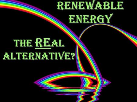 Renewable Energy The Re al Alternative?. Module Overview Lesson 1, The REal alternative Why, how much, when and what Lesson 1, The REal alternative Why,