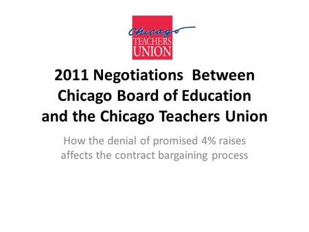 2011 Negotiations Between Chicago Board of Education and the Chicago Teachers Union How the denial of promised 4% raises affects the contract bargaining.