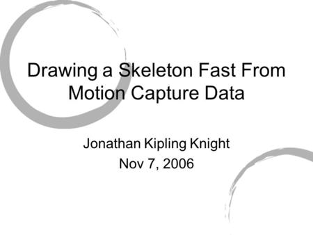 Drawing a Skeleton Fast From Motion Capture Data Jonathan Kipling Knight Nov 7, 2006.
