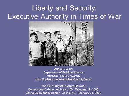 Liberty and Security: Executive Authority in Times of War Artemus Ward Department of Political Science Northern Illinois University