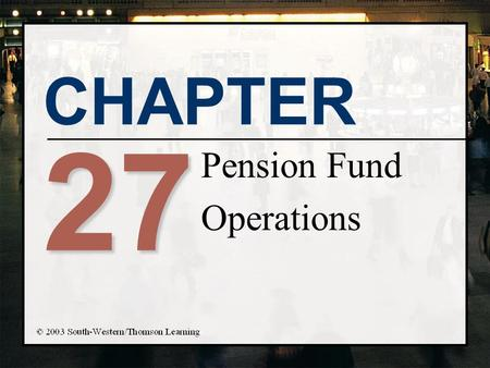 CHAPTER 27 Pension Fund Operations. Chapter Objectives n Describe the different types of private pension funds and the terminology of pension funds n.
