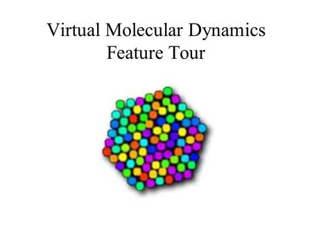 Virtual Molecular Dynamics Feature Tour. Virtual Molecular Dynamics Laboratory gives you access to a set of virtual experiments and movies which correspond.