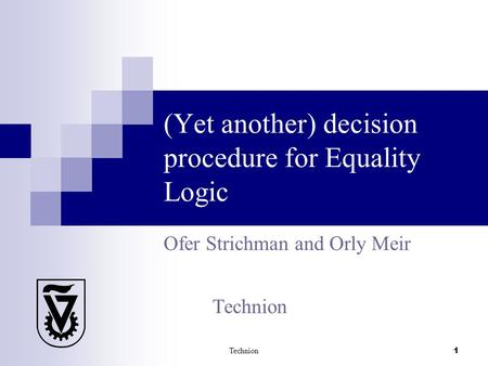 Technion 1 (Yet another) decision procedure for Equality Logic Ofer Strichman and Orly Meir Technion.