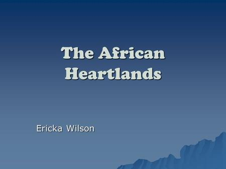 The African Heartlands Ericka Wilson. Objectives  To Learn the eight different African Heartlands.  To be able to know the different types of African.