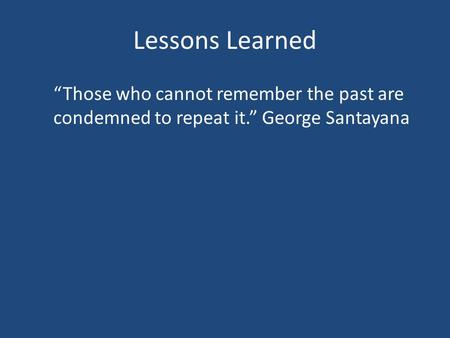 "Lessons Learned ""Those who cannot remember the past are condemned to repeat it."" George Santayana."