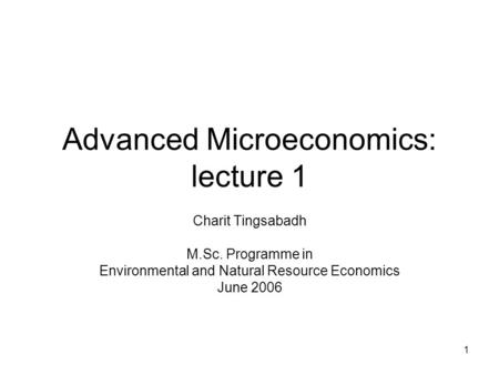 1 Advanced Microeconomics: lecture 1 Charit Tingsabadh M.Sc. Programme in Environmental and Natural Resource Economics June 2006.