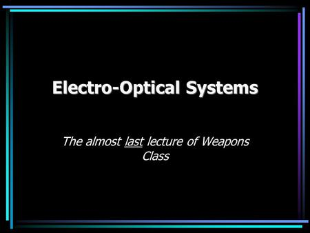 Electro-Optical Systems The almost last lecture of Weapons Class.