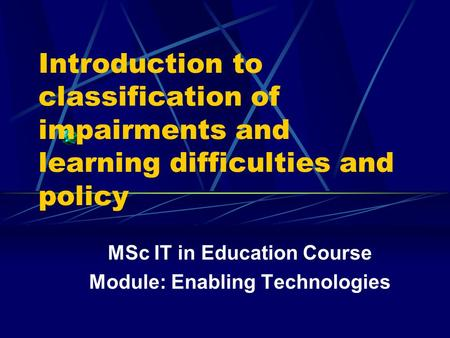 Introduction to classification of impairments and learning difficulties and policy MSc IT in Education Course Module: Enabling Technologies.