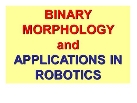 BINARY MORPHOLOGY and APPLICATIONS IN ROBOTICS. Applications of Minkowski Sum 1.Minkowski addition plays a central role in mathematical morphology 2.It.