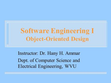 Software Engineering I Object-Oriented Design Instructor: Dr. Hany H. Ammar Dept. of Computer Science and Electrical Engineering, WVU.