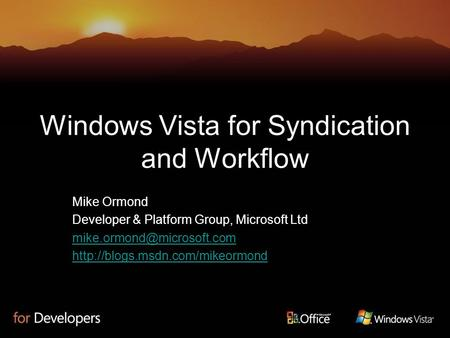 Windows Vista for Syndication and Workflow Mike Ormond Developer & Platform Group, Microsoft Ltd