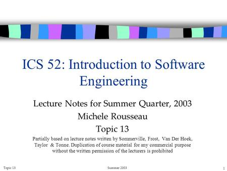 Topic 13Summer 2003 1 ICS 52: Introduction to Software Engineering Lecture Notes for Summer Quarter, 2003 Michele Rousseau Topic 13 Partially based on.