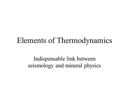 Elements of Thermodynamics Indispensable link between seismology and mineral physics.