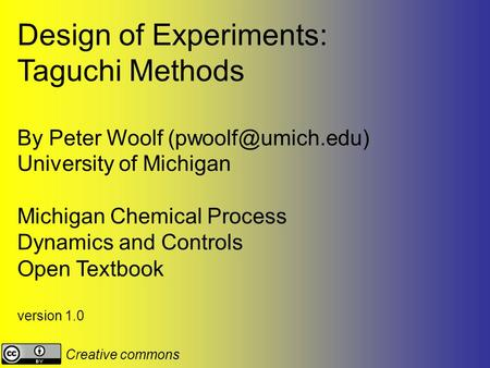 Design of Experiments: Taguchi Methods By Peter Woolf University of Michigan Michigan Chemical Process Dynamics and Controls Open Textbook.