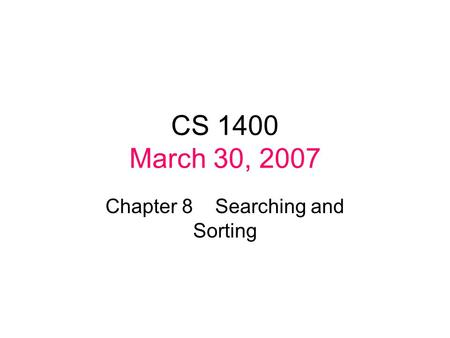 CS 1400 March 30, 2007 Chapter 8 Searching and Sorting.