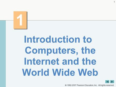  1992-2007 Pearson Education, Inc. All rights reserved. 1 1 1 Introduction to Computers, the Internet and the World Wide Web.