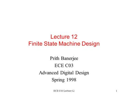 ECE C03 Lecture 121 Lecture 12 Finite State Machine Design Prith Banerjee ECE C03 Advanced Digital Design Spring 1998.
